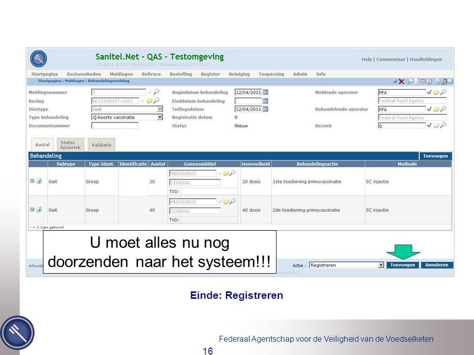 Federaal Agentschap voor de Veiligheid van de Voedselketen 16 Einde: Registreren ! U moet alles nu nog doorzenden naar het systeem!!!