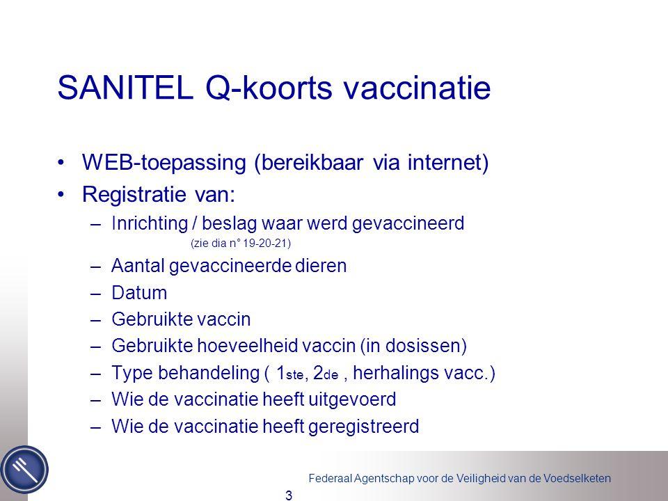 Federaal Agentschap voor de Veiligheid van de Voedselketen 3 SANITEL Q-koorts vaccinatie WEB-toepassing (bereikbaar via internet) Registratie van: –Inrichting / beslag waar werd gevaccineerd (zie dia n° 19-20-21) –Aantal gevaccineerde dieren –Datum –Gebruikte vaccin –Gebruikte hoeveelheid vaccin (in dosissen) –Type behandeling ( 1 ste, 2 de, herhalings vacc.) –Wie de vaccinatie heeft uitgevoerd –Wie de vaccinatie heeft geregistreerd
