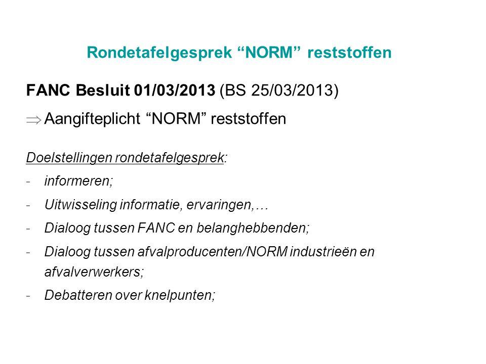 Rondetafelgesprek NORM reststoffen FANC Besluit 01/03/2013 (BS 25/03/2013)  Aangifteplicht NORM reststoffen Doelstellingen rondetafelgesprek: -informeren; -Uitwisseling informatie, ervaringen,… -Dialoog tussen FANC en belanghebbenden; -Dialoog tussen afvalproducenten/NORM industrieën en afvalverwerkers; -Debatteren over knelpunten;