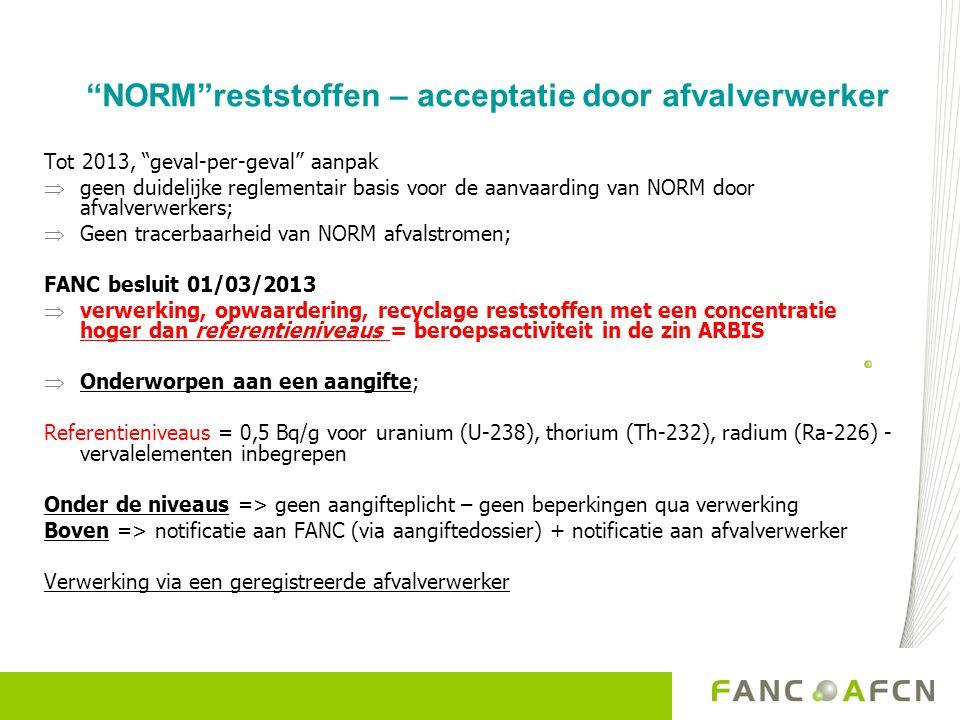 NORM reststoffen – acceptatie door afvalverwerker Tot 2013, geval-per-geval aanpak  geen duidelijke reglementair basis voor de aanvaarding van NORM door afvalverwerkers;  Geen tracerbaarheid van NORM afvalstromen; FANC besluit 01/03/2013  verwerking, opwaardering, recyclage reststoffen met een concentratie hoger dan referentieniveaus = beroepsactiviteit in de zin ARBIS  Onderworpen aan een aangifte; Referentieniveaus = 0,5 Bq/g voor uranium (U-238), thorium (Th-232), radium (Ra-226) - vervalelementen inbegrepen Onder de niveaus => geen aangifteplicht – geen beperkingen qua verwerking Boven => notificatie aan FANC (via aangiftedossier) + notificatie aan afvalverwerker Verwerking via een geregistreerde afvalverwerker