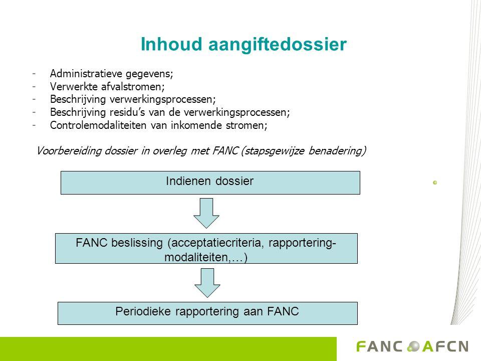 Inhoud aangiftedossier -Administratieve gegevens; -Verwerkte afvalstromen; -Beschrijving verwerkingsprocessen; -Beschrijving residu's van de verwerkingsprocessen; -Controlemodaliteiten van inkomende stromen; Voorbereiding dossier in overleg met FANC (stapsgewijze benadering) Indienen dossier FANC beslissing (acceptatiecriteria, rapportering- modaliteiten,…) Periodieke rapportering aan FANC