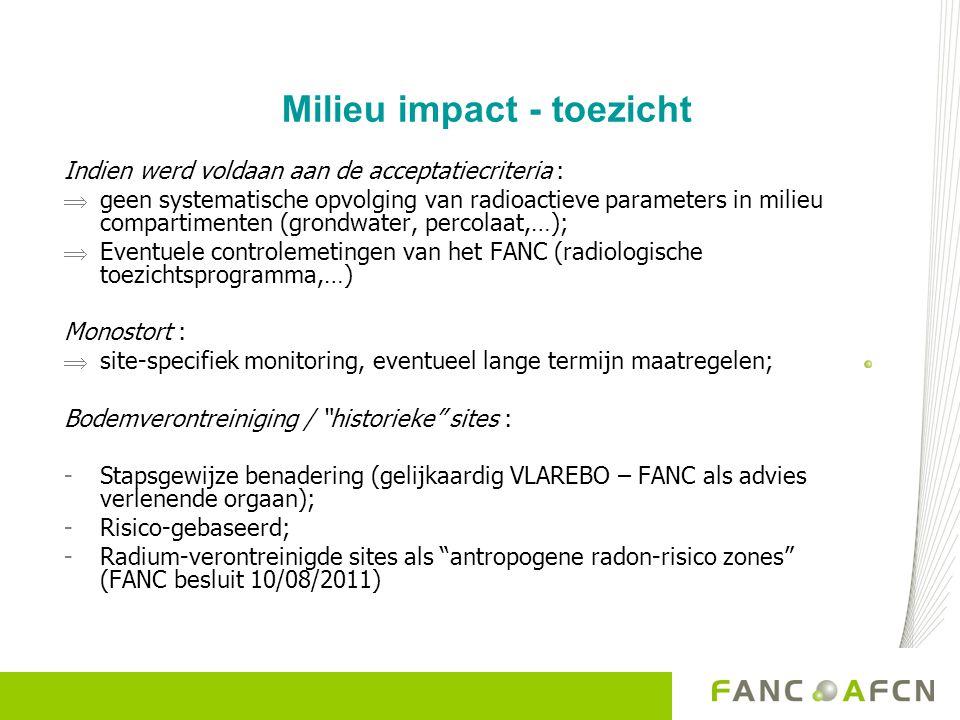 Milieu impact - toezicht Indien werd voldaan aan de acceptatiecriteria :  geen systematische opvolging van radioactieve parameters in milieu compartimenten (grondwater, percolaat,…);  Eventuele controlemetingen van het FANC (radiologische toezichtsprogramma,…) Monostort :  site-specifiek monitoring, eventueel lange termijn maatregelen; Bodemverontreiniging / historieke sites : -Stapsgewijze benadering (gelijkaardig VLAREBO – FANC als advies verlenende orgaan); -Risico-gebaseerd; -Radium-verontreinigde sites als antropogene radon-risico zones (FANC besluit 10/08/2011)