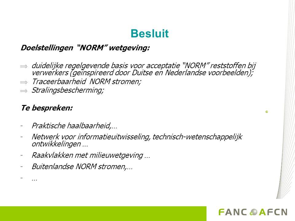 Besluit Doelstellingen NORM wetgeving:  duidelijke regelgevende basis voor acceptatie NORM reststoffen bij verwerkers (geïnspireerd door Duitse en Nederlandse voorbeelden);  Traceerbaarheid NORM stromen;  Stralingsbescherming; Te bespreken: -Praktische haalbaarheid,… -Netwerk voor informatieuitwisseling, technisch-wetenschappelijk ontwikkelingen … -Raakvlakken met milieuwetgeving … -Buitenlandse NORM stromen,… -…
