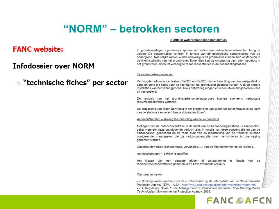 NORM – betrokken reststoffen Sector van oorsprong Type afval of materiaal Dominante radionucliden Concentratie (Bq/g) Fosfaatindustrie fosforgipsRa-2260,5 - 1 Scalings (kuipen, filterdoeken en filterkoeken, buizen, …) Ra-2261 – 100 Vuurvaste/ abrasief materialen Refractair/abrasief op basis van zirkoonzand U-238, Th-232 1 – 3 (U-238) 0,2 – 0,5 (Th-232) Refractair aluminosilicaat / siliciumcarbid U-2380,2 – 0,5 gieterijen (zirkoonhoudende) gietkernen en gietzand U-2380,2 – 0,5 Titaandioxide- productie filterdoeken en filterkoeken Ra-226, Ra-2280,5 - 5 Grondwater- behandeling filterzandRa-226, Ra-2281 - 10 OntijzeringsringenRa-226, Ra-2281 - 10 IonenuitwisselingsharsU-2381 - 100 Residueel slibRa-226, Ra-2280,05 – 1