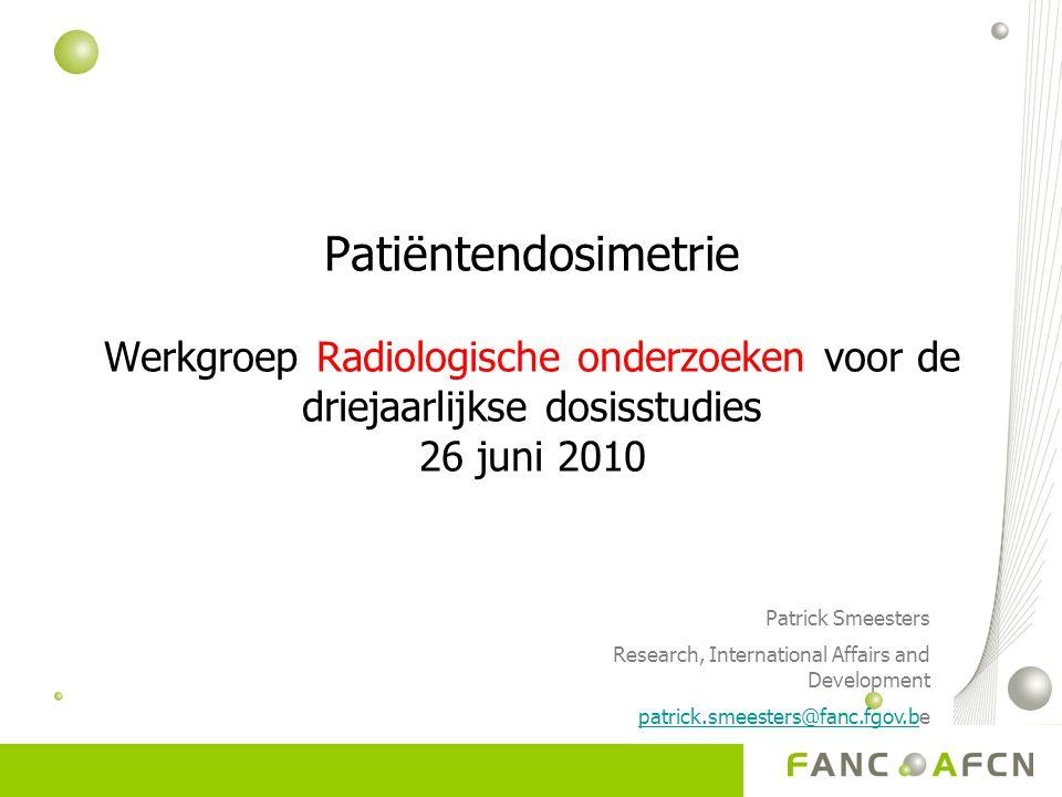 Patiëntendosimetrie Werkgroep Radiologische onderzoeken voor de driejaarlijkse dosisstudies 26 juni 2010 Patrick Smeesters Research, International Affairs and Development patrick.smeesters@fanc.fgov.bpatrick.smeesters@fanc.fgov.be