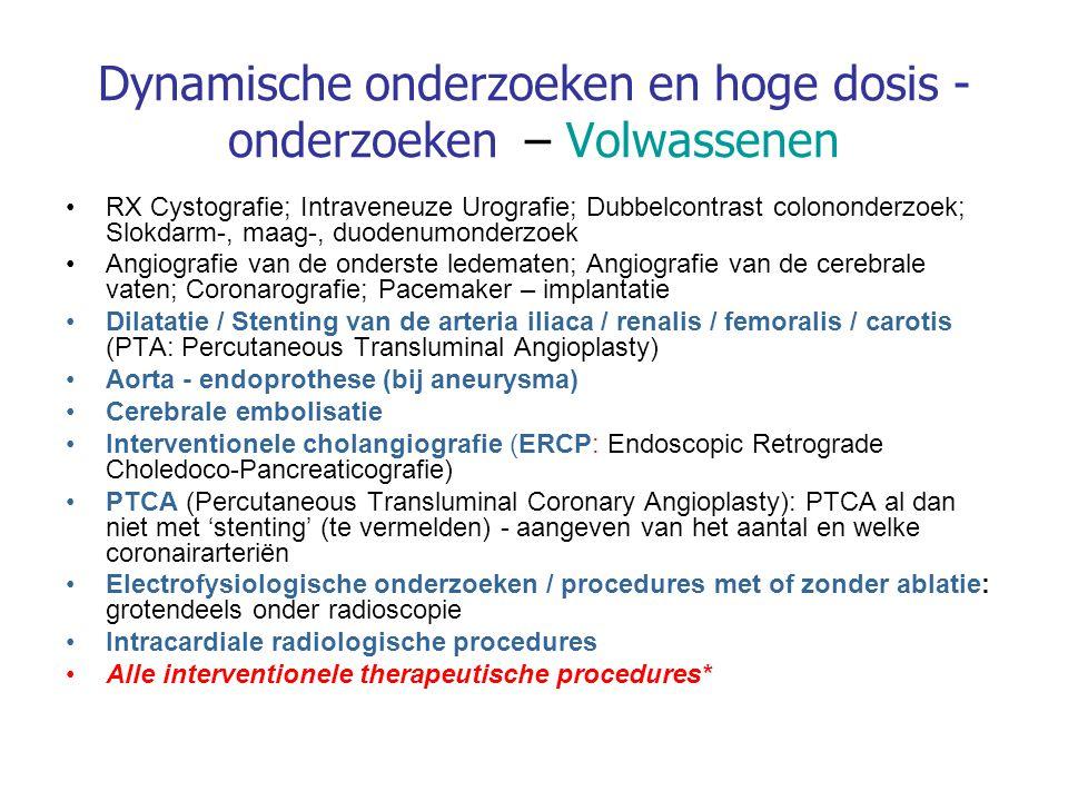 Dynamische onderzoeken en hoge dosis - onderzoeken – Volwassenen RX Cystografie; Intraveneuze Urografie; Dubbelcontrast colononderzoek; Slokdarm-, maag-, duodenumonderzoek Angiografie van de onderste ledematen; Angiografie van de cerebrale vaten; Coronarografie; Pacemaker – implantatie Dilatatie / Stenting van de arteria iliaca / renalis / femoralis / carotis (PTA: Percutaneous Transluminal Angioplasty) Aorta - endoprothese (bij aneurysma) Cerebrale embolisatie Interventionele cholangiografie (ERCP: Endoscopic Retrograde Choledoco-Pancreaticografie) PTCA (Percutaneous Transluminal Coronary Angioplasty): PTCA al dan niet met 'stenting' (te vermelden) - aangeven van het aantal en welke coronairarteriën Electrofysiologische onderzoeken / procedures met of zonder ablatie: grotendeels onder radioscopie Intracardiale radiologische procedures Alle interventionele therapeutische procedures*
