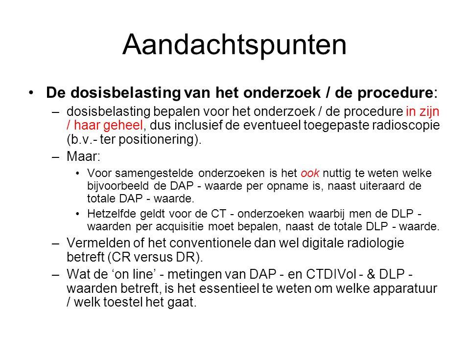 Aandachtspunten De dosisbelasting van het onderzoek / de procedure: –dosisbelasting bepalen voor het onderzoek / de procedure in zijn / haar geheel, d