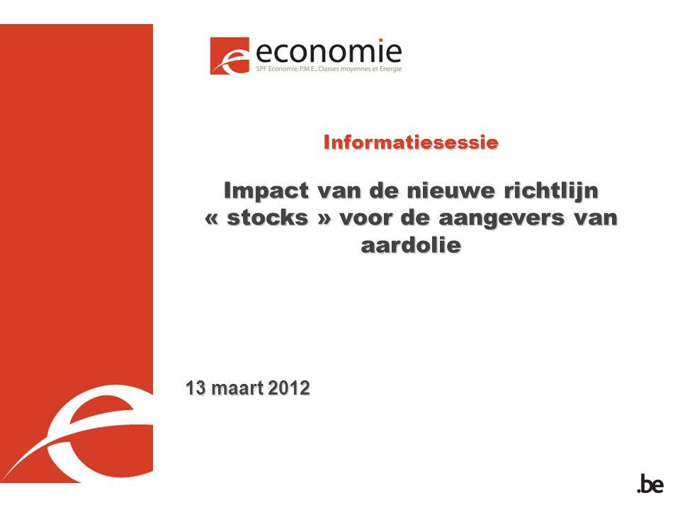 Informatiesessie Impact van de nieuwe richtlijn « stocks » voor de aangevers van aardolie 13 maart 2012