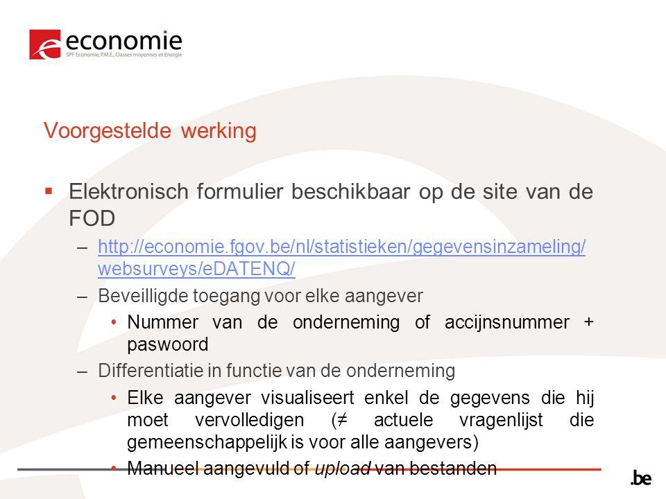 Voorgestelde werking  Elektronisch formulier beschikbaar op de site van de FOD –http://economie.fgov.be/nl/statistieken/gegevensinzameling/ websurveys/eDATENQ/http://economie.fgov.be/nl/statistieken/gegevensinzameling/ websurveys/eDATENQ/ –Beveilligde toegang voor elke aangever Nummer van de onderneming of accijnsnummer + paswoord –Differentiatie in functie van de onderneming Elke aangever visualiseert enkel de gegevens die hij moet vervolledigen (≠ actuele vragenlijst die gemeenschappelijk is voor alle aangevers) Manueel aangevuld of upload van bestanden
