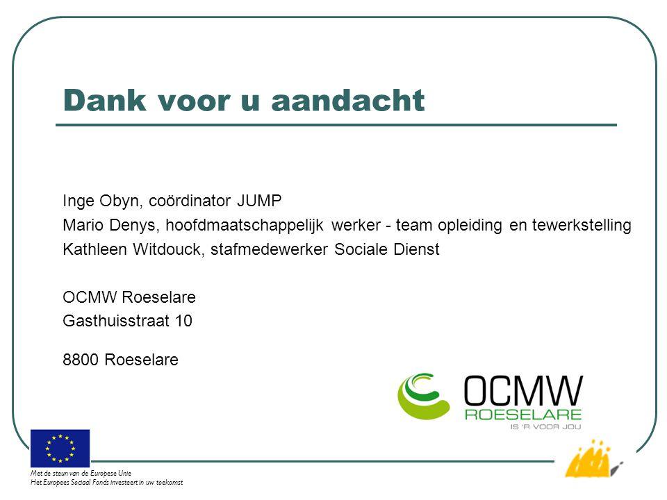 Dank voor u aandacht Inge Obyn, coördinator JUMP Mario Denys, hoofdmaatschappelijk werker - team opleiding en tewerkstelling Kathleen Witdouck, stafmedewerker Sociale Dienst OCMW Roeselare Gasthuisstraat 10 8800 Roeselare Met de steun van de Europese Unie Het Europees Sociaal Fonds investeert in uw toekomst