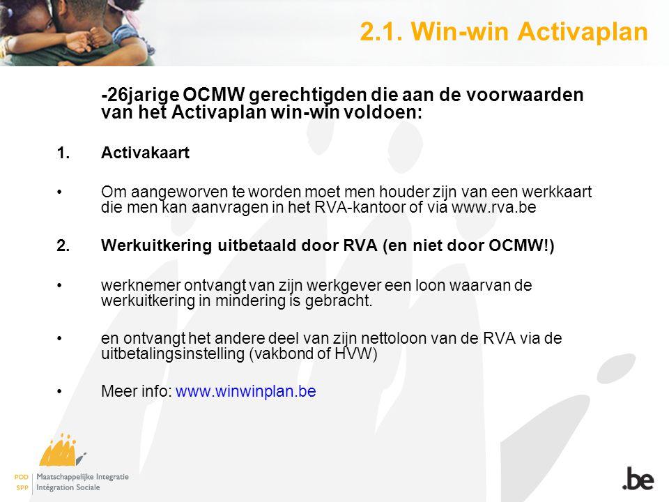 2.1. Win-win Activaplan -26jarige OCMW gerechtigden die aan de voorwaarden van het Activaplan win-win voldoen: 1.Activakaart Om aangeworven te worden