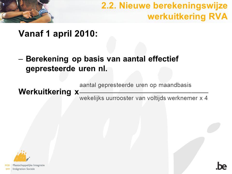 2.2. Nieuwe berekeningswijze werkuitkering RVA Vanaf 1 april 2010: –Berekening op basis van aantal effectief gepresteerde uren nl. Werkuitkering x aan