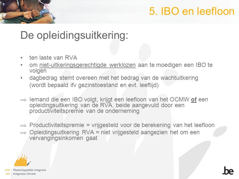 5. IBO en leefloon De opleidingsuitkering: ten laste van RVA om niet-uitkeringsgerechtigde werklozen aan te moedigen een IBO te volgen dagbedrag stemt