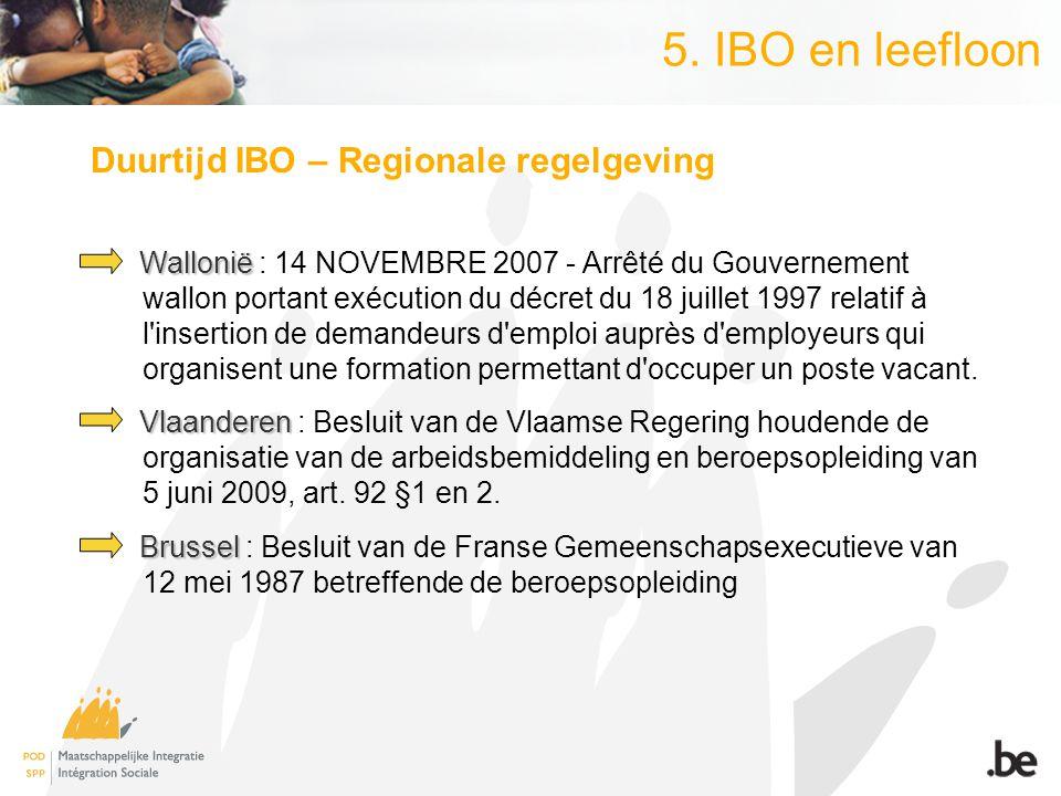5. IBO en leefloon Duurtijd IBO – Regionale regelgeving Wallonië Wallonië : 14 NOVEMBRE 2007 - Arrêté du Gouvernement wallon portant exécution du décr