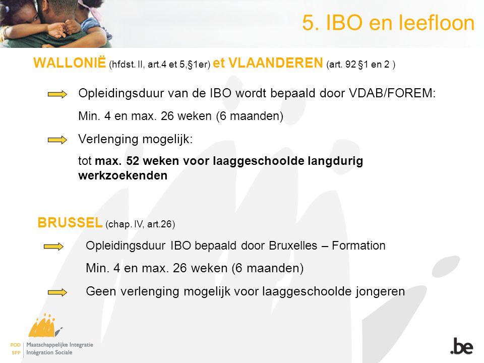 5. IBO en leefloon WALLONIË (hfdst. II, art.4 et 5,§1er) et VLAANDEREN (art. 92 §1 en 2 ) Opleidingsduur van de IBO wordt bepaald door VDAB/FOREM: Min
