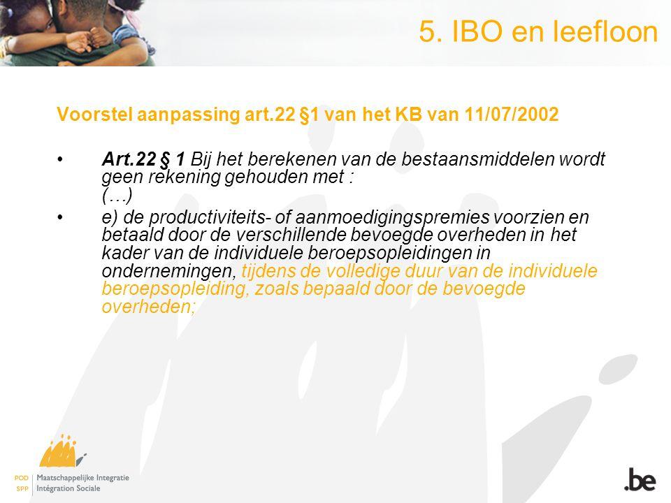 5. IBO en leefloon Voorstel aanpassing art.22 §1 van het KB van 11/07/2002 Art.22 § 1 Bij het berekenen van de bestaansmiddelen wordt geen rekening ge