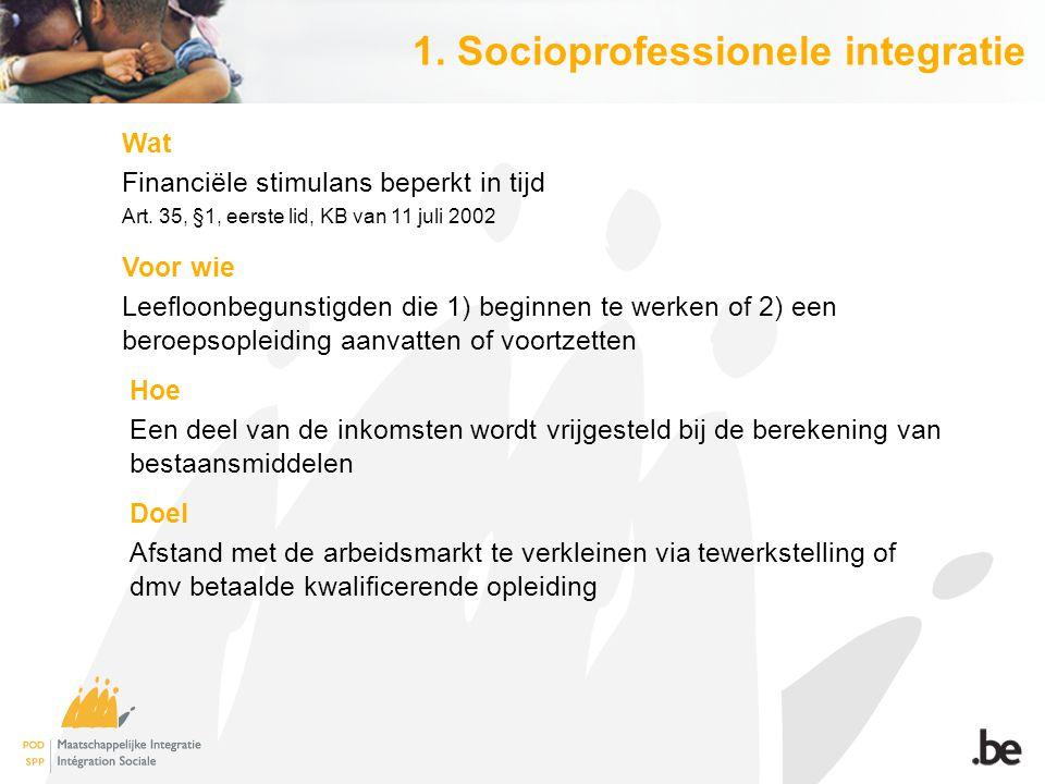 1. Socioprofessionele integratie Wat Financiële stimulans beperkt in tijd Art. 35, §1, eerste lid, KB van 11 juli 2002 Voor wie Leefloonbegunstigden d