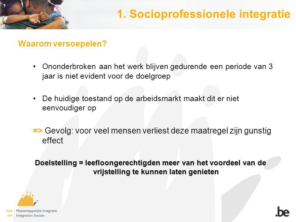 1. Socioprofessionele integratie Waarom versoepelen? Ononderbroken aan het werk blijven gedurende een periode van 3 jaar is niet evident voor de doelg