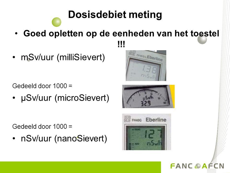 Dosisdebiet meting Goed opletten op de eenheden van het toestel !!! mSv/uur (milliSievert) Gedeeld door 1000 = µSv/uur (microSievert) Gedeeld door 100