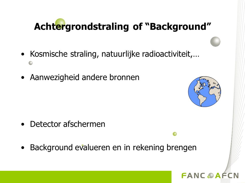 """Achtergrondstraling of """"Background"""" Kosmische straling, natuurlijke radioactiviteit,… Aanwezigheid andere bronnen Detector afschermen Background evalu"""