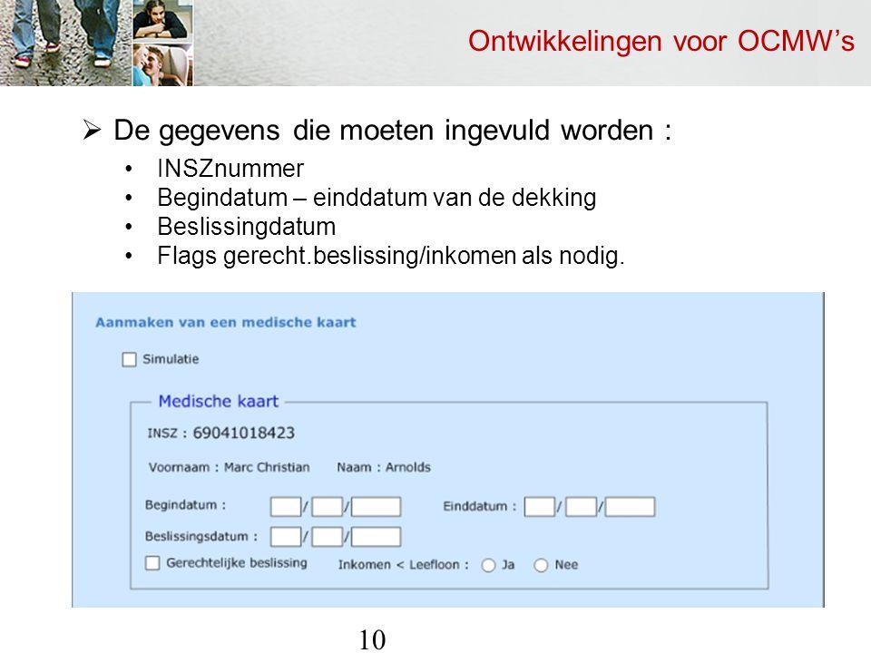 Ontwikkelingen voor OCMW's 10  De gegevens die moeten ingevuld worden : INSZnummer Begindatum – einddatum van de dekking Beslissingdatum Flags gerecht.beslissing/inkomen als nodig.