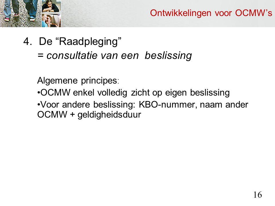 Ontwikkelingen voor OCMW's 4.De Raadpleging = consultatie van een beslissing Algemene principes : OCMW enkel volledig zicht op eigen beslissing Voor andere beslissing: KBO-nummer, naam ander OCMW + geldigheidsduur 16