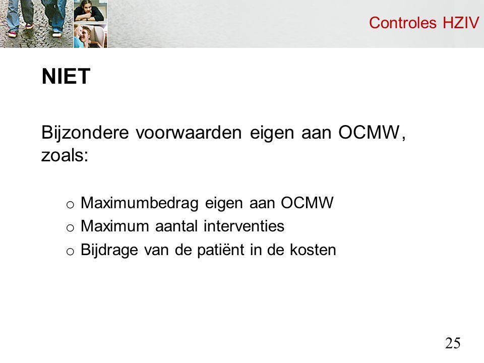 Controles HZIV NIET Bijzondere voorwaarden eigen aan OCMW, zoals: o Maximumbedrag eigen aan OCMW o Maximum aantal interventies o Bijdrage van de patiënt in de kosten 25