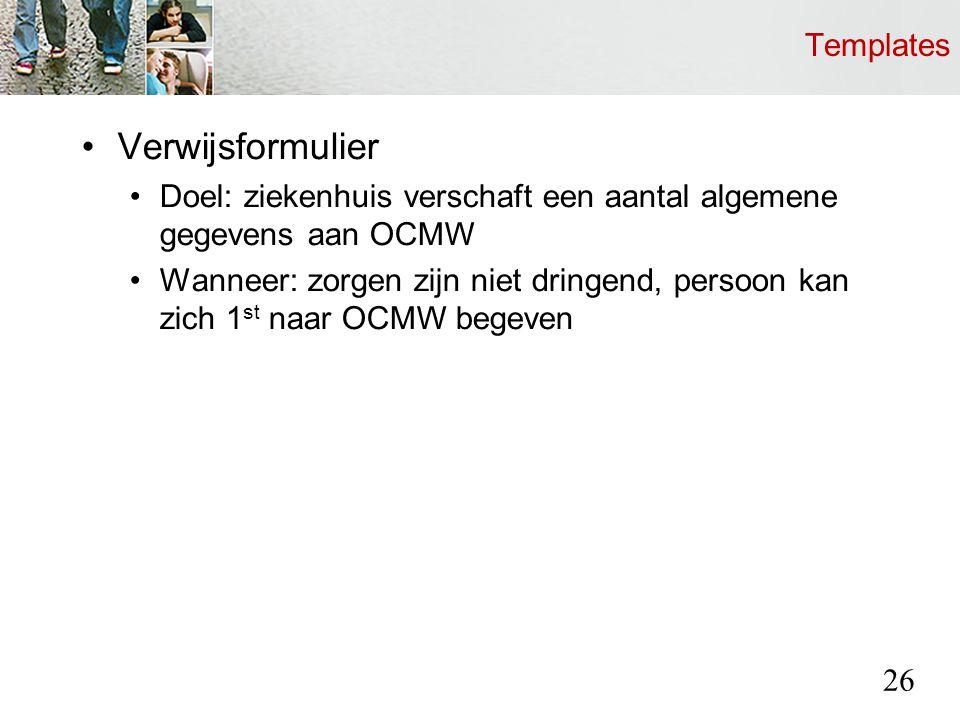 Templates Verwijsformulier Doel: ziekenhuis verschaft een aantal algemene gegevens aan OCMW Wanneer: zorgen zijn niet dringend, persoon kan zich 1 st naar OCMW begeven 26