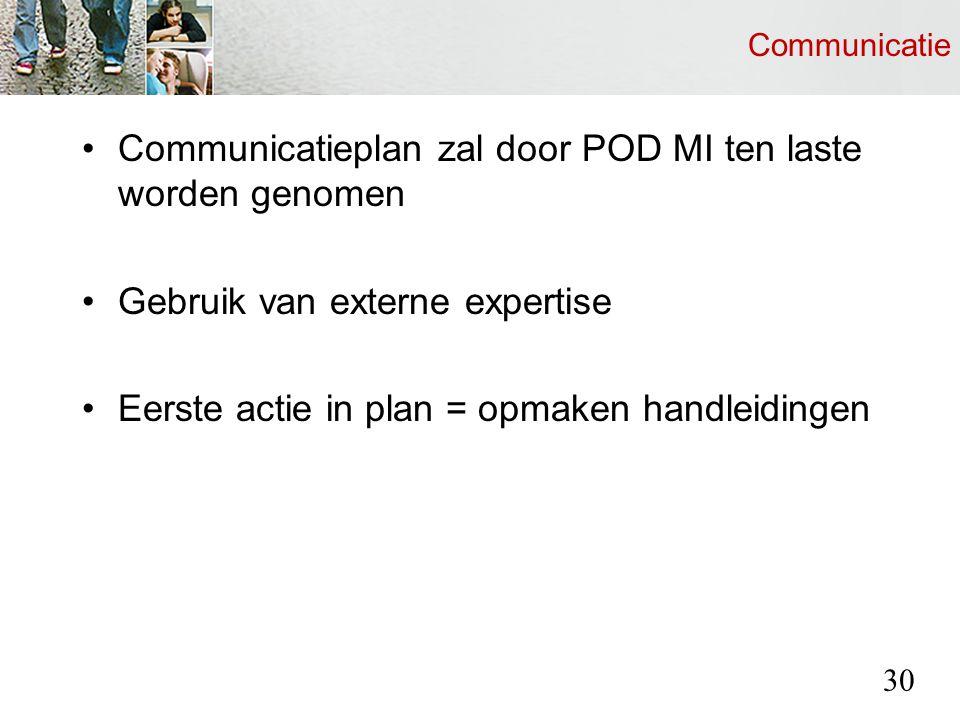 Communicatie Communicatieplan zal door POD MI ten laste worden genomen Gebruik van externe expertise Eerste actie in plan = opmaken handleidingen 30