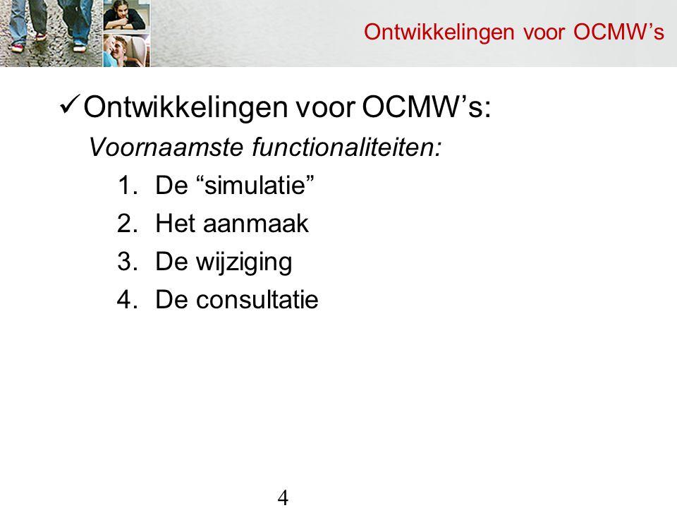Ontwikkelingen voor OCMW's Ontwikkelingen voor OCMW's: Voornaamste functionaliteiten: 1.De simulatie 2.Het aanmaak 3.De wijziging 4.De consultatie 4