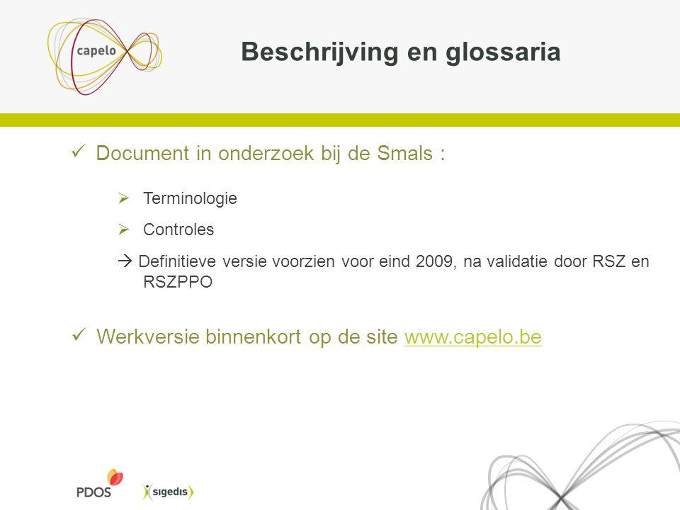 Beschrijving en glossaria Document in onderzoek bij de Smals :  Terminologie  Controles  Definitieve versie voorzien voor eind 2009, na validatie door RSZ en RSZPPO Werkversie binnenkort op de site www.capelo.bewww.capelo.be