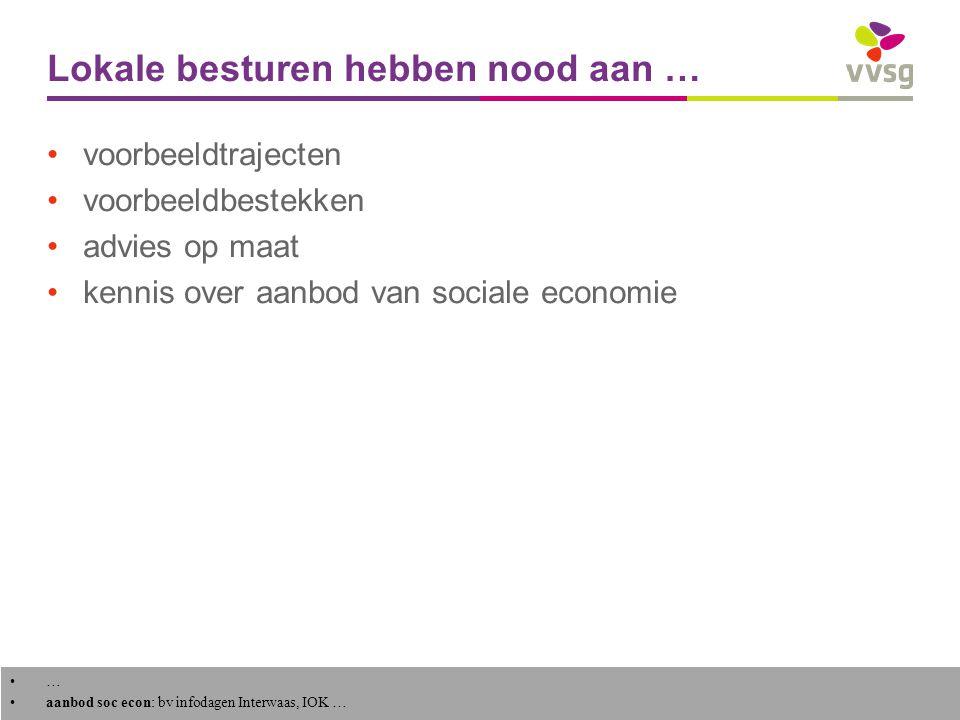 VVSG - Lokale besturen hebben nood aan … voorbeeldtrajecten voorbeeldbestekken advies op maat kennis over aanbod van sociale economie 8 - … aanbod soc econ: bv infodagen Interwaas, IOK …