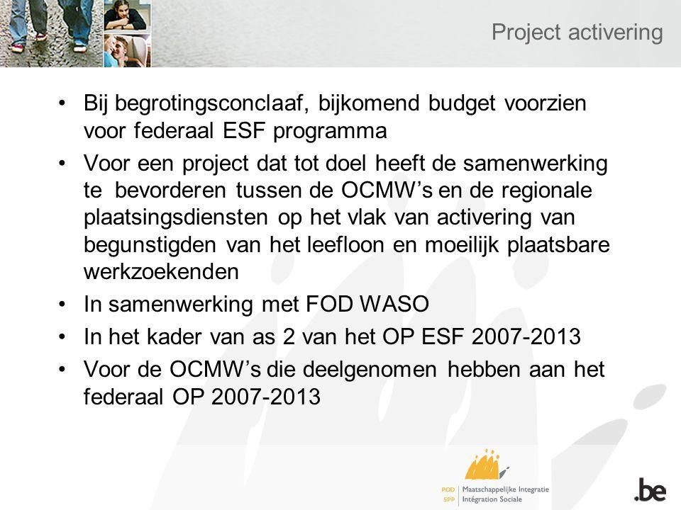 Project activering Bij begrotingsconclaaf, bijkomend budget voorzien voor federaal ESF programma Voor een project dat tot doel heeft de samenwerking te bevorderen tussen de OCMW's en de regionale plaatsingsdiensten op het vlak van activering van begunstigden van het leefloon en moeilijk plaatsbare werkzoekenden In samenwerking met FOD WASO In het kader van as 2 van het OP ESF 2007-2013 Voor de OCMW's die deelgenomen hebben aan het federaal OP 2007-2013