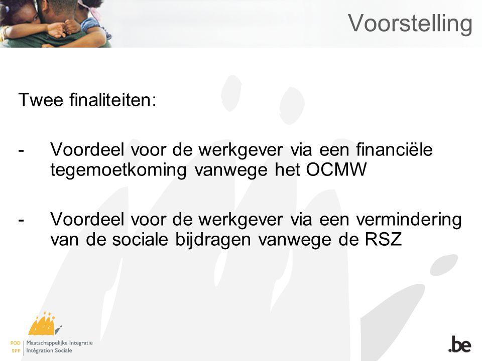 Voorstelling Twee finaliteiten: -Voordeel voor de werkgever via een financiële tegemoetkoming vanwege het OCMW -Voordeel voor de werkgever via een ver