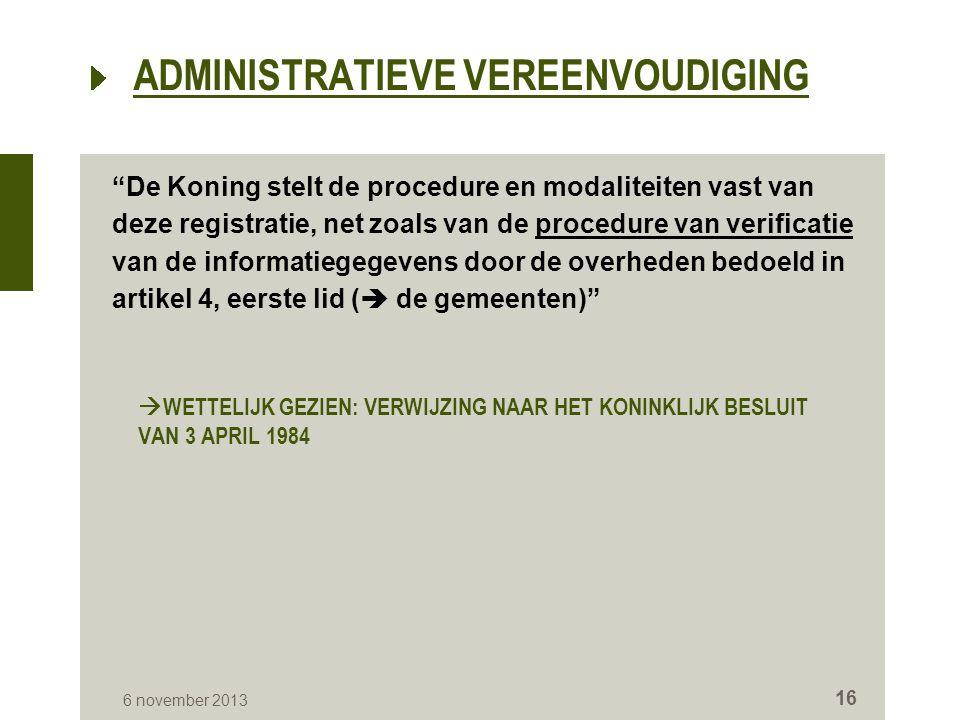  WETTELIJK GEZIEN: VERWIJZING NAAR HET KONINKLIJK BESLUIT VAN 3 APRIL 1984 De Koning stelt de procedure en modaliteiten vast van deze registratie, net zoals van de procedure van verificatie van de informatiegegevens door de overheden bedoeld in artikel 4, eerste lid (  de gemeenten) 6 november 2013 16 ADMINISTRATIEVE VEREENVOUDIGING