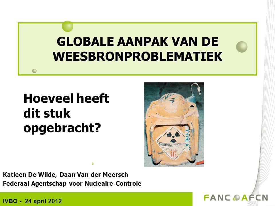 Katleen De Wilde, Daan Van der Meersch Federaal Agentschap voor Nucleaire Controle IVBO - 24 april 2012 GLOBALE AANPAK VAN DE WEESBRONPROBLEMATIEK Hoe