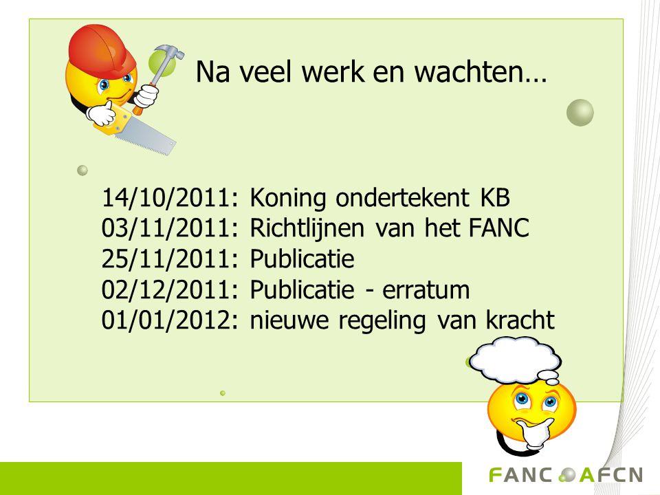 Na veel werk en wachten… 14/10/2011: Koning ondertekent KB 03/11/2011: Richtlijnen van het FANC 25/11/2011: Publicatie 02/12/2011: Publicatie - erratu