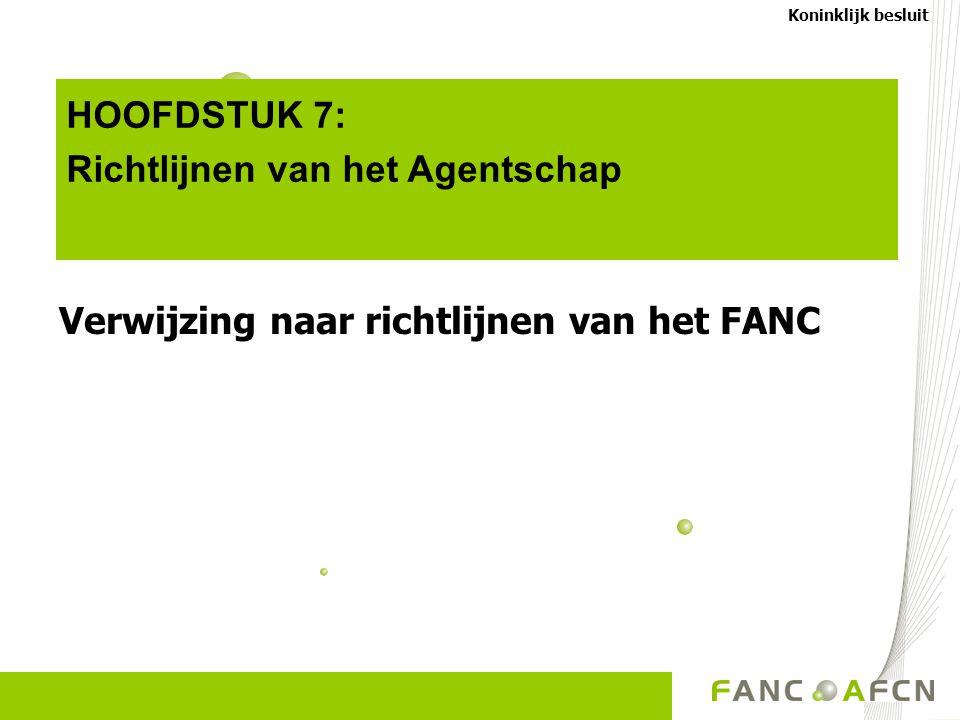 HOOFDSTUK 7: Richtlijnen van het Agentschap Verwijzing naar richtlijnen van het FANC Koninklijk besluit
