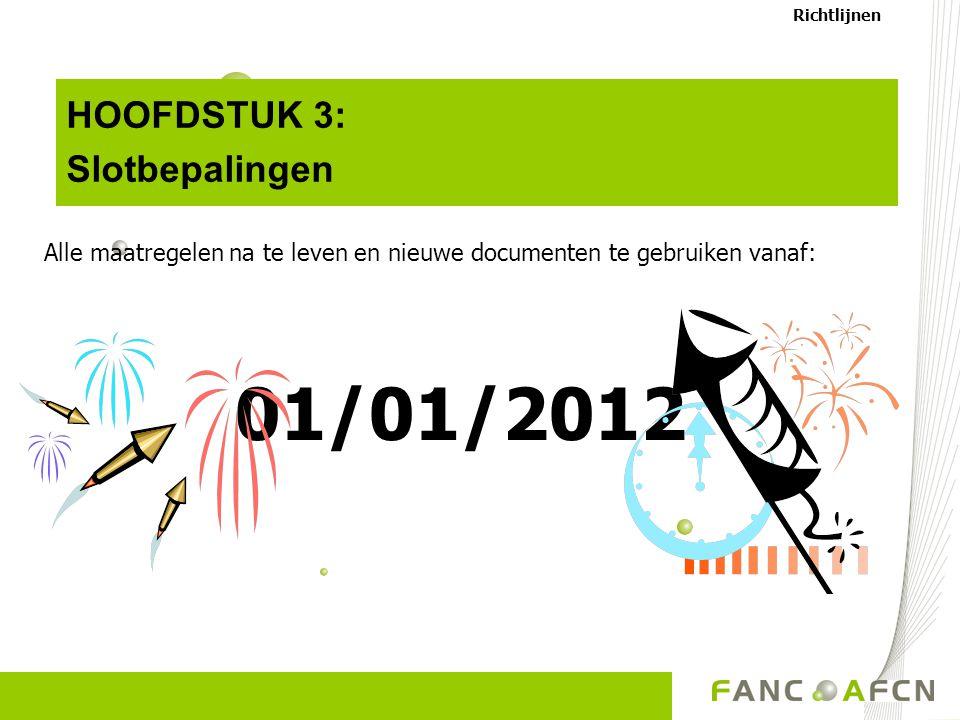HOOFDSTUK 3: Slotbepalingen Alle maatregelen na te leven en nieuwe documenten te gebruiken vanaf: 01/01/2012 Richtlijnen