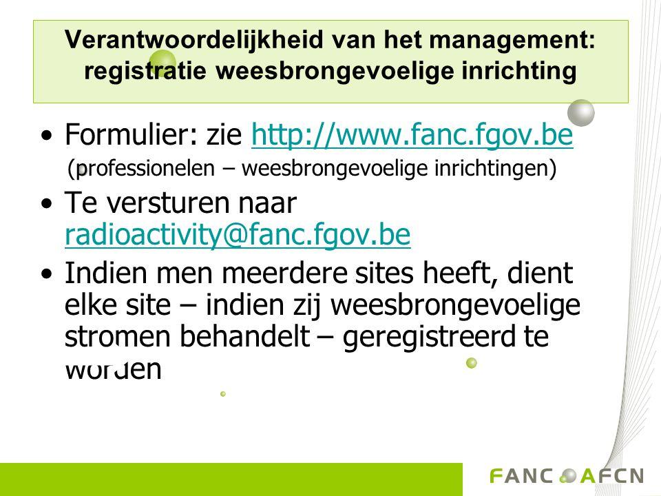 Verantwoordelijkheid van het management: registratie weesbrongevoelige inrichting Formulier: zie http://www.fanc.fgov.behttp://www.fanc.fgov.be (profe