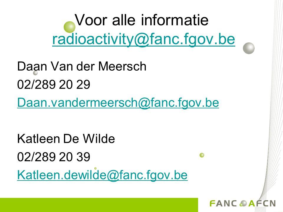 Voor alle informatie radioactivity@fanc.fgov.beradioactivity@fanc.fgov.be Daan Van der Meersch 02/289 20 29 Daan.vandermeersch@fanc.fgov.be Katleen De