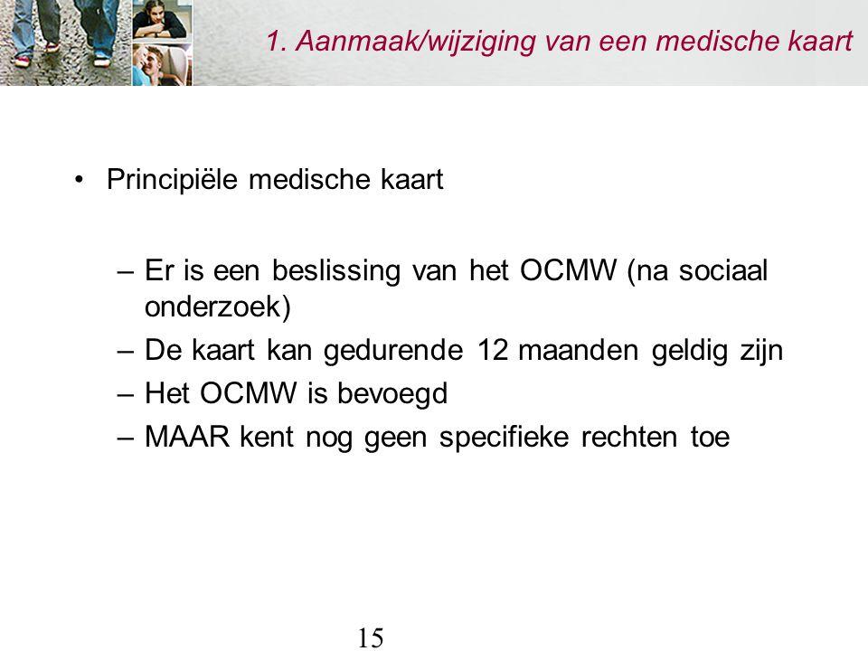 15 1. Aanmaak/wijziging van een medische kaart Principiële medische kaart –Er is een beslissing van het OCMW (na sociaal onderzoek) –De kaart kan gedu