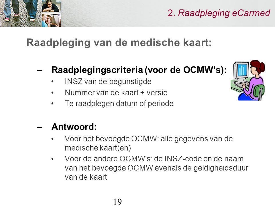 19 2. Raadpleging eCarmed Raadpleging van de medische kaart: –Raadplegingscriteria (voor de OCMW's): INSZ van de begunstigde Nummer van de kaart + ver