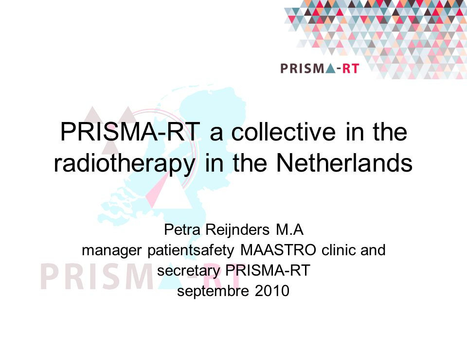 PRISMA-RT a collective in the radiotherapy in the Netherlands Petra Reijnders M.A manager patientsafety MAASTRO clinic and secretary PRISMA-RT septemb