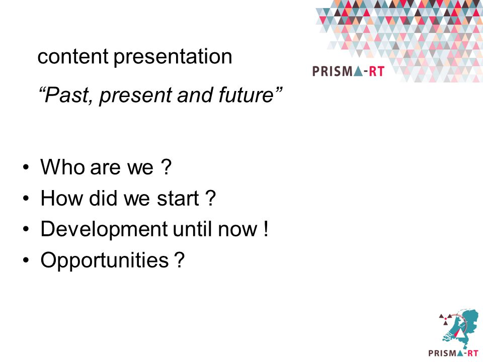 "Who are we ? How did we start ? Development until now ! Opportunities ? content presentation ""Past, present and future"""