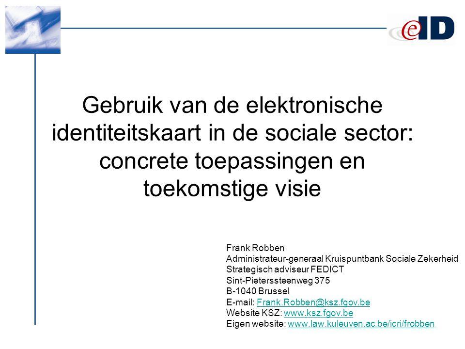 Gebruik van de elektronische identiteitskaart in de sociale sector: concrete toepassingen en toekomstige visie Frank Robben Administrateur-generaal Kruispuntbank Sociale Zekerheid Strategisch adviseur FEDICT Sint-Pieterssteenweg 375 B-1040 Brussel E-mail: Frank.Robben@ksz.fgov.beFrank.Robben@ksz.fgov.be Website KSZ: www.ksz.fgov.bewww.ksz.fgov.be Eigen website: www.law.kuleuven.ac.be/icri/frobbenwww.law.kuleuven.ac.be/icri/frobben