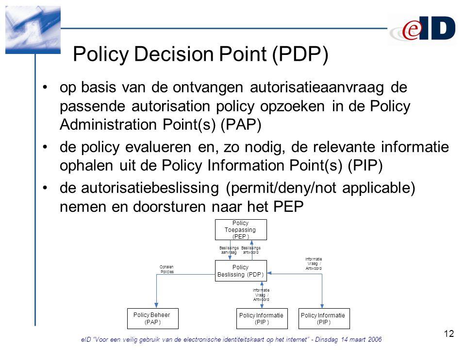 eID Voor een veilig gebruik van de electronische identiteitskaart op het internet - Dinsdag 14 maart 2006 12 Policy Decision Point (PDP) op basis van de ontvangen autorisatieaanvraag de passende autorisation policy opzoeken in de Policy Administration Point(s) (PAP) de policy evalueren en, zo nodig, de relevante informatie ophalen uit de Policy Information Point(s) (PIP) de autorisatiebeslissing (permit/deny/not applicable) nemen en doorsturen naar het PEP Policy Toepassing (PEP) Policy Beslissing(PDP) Beslissings aanvraag Beslissings antwoord Policy Informatie (PIP) Informatie Vraag/ Antwoord Policy Beheer (PAP) Ophalen Policies Policy Informatie (PIP) Informatie Vraag/ Antwoord