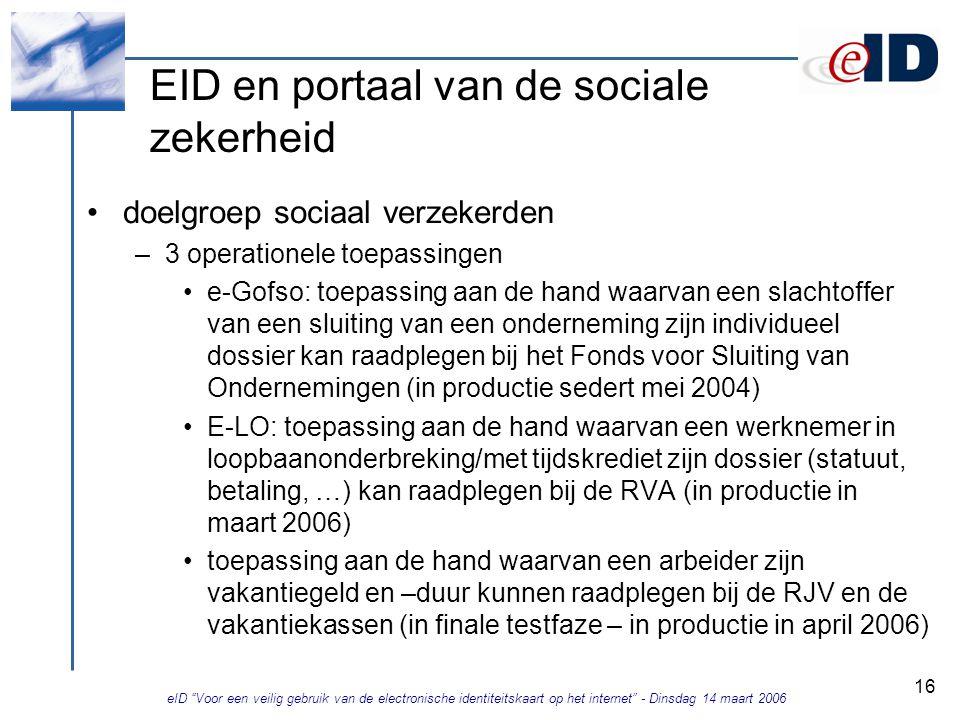eID Voor een veilig gebruik van de electronische identiteitskaart op het internet - Dinsdag 14 maart 2006 16 EID en portaal van de sociale zekerheid doelgroep sociaal verzekerden –3 operationele toepassingen e-Gofso: toepassing aan de hand waarvan een slachtoffer van een sluiting van een onderneming zijn individueel dossier kan raadplegen bij het Fonds voor Sluiting van Ondernemingen (in productie sedert mei 2004) E-LO: toepassing aan de hand waarvan een werknemer in loopbaanonderbreking/met tijdskrediet zijn dossier (statuut, betaling, …) kan raadplegen bij de RVA (in productie in maart 2006) toepassing aan de hand waarvan een arbeider zijn vakantiegeld en –duur kunnen raadplegen bij de RJV en de vakantiekassen (in finale testfaze – in productie in april 2006)