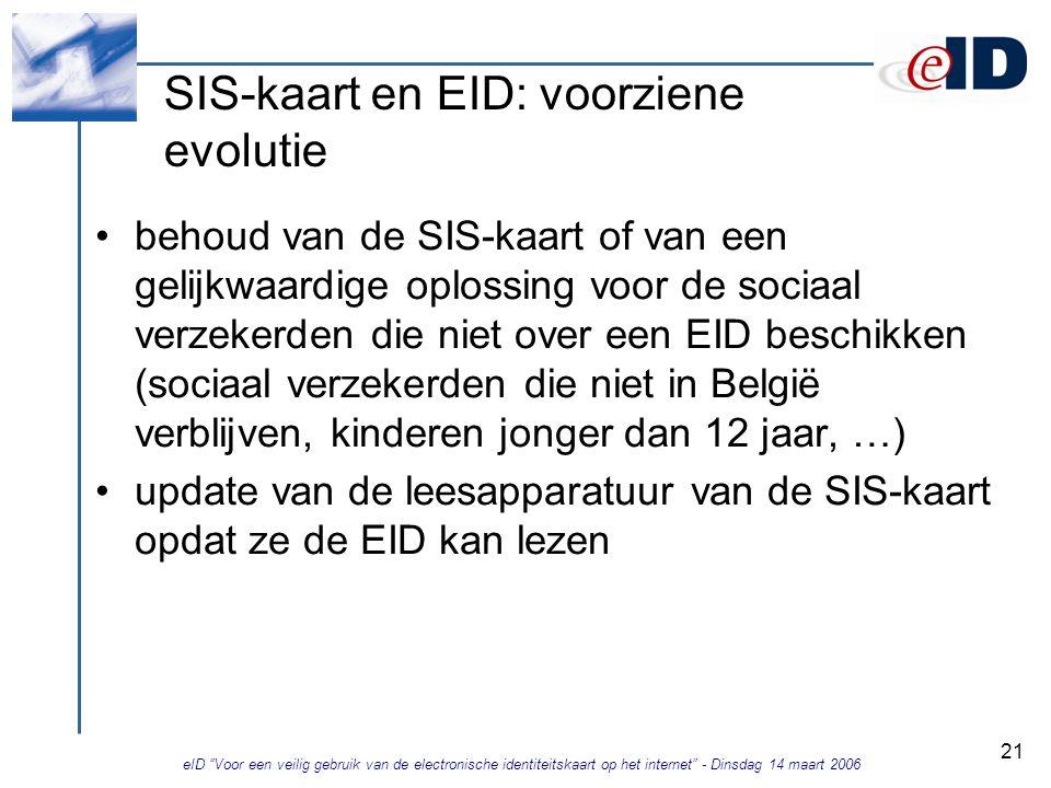 eID Voor een veilig gebruik van de electronische identiteitskaart op het internet - Dinsdag 14 maart 2006 21 SIS-kaart en EID: voorziene evolutie behoud van de SIS-kaart of van een gelijkwaardige oplossing voor de sociaal verzekerden die niet over een EID beschikken (sociaal verzekerden die niet in België verblijven, kinderen jonger dan 12 jaar, …) update van de leesapparatuur van de SIS-kaart opdat ze de EID kan lezen