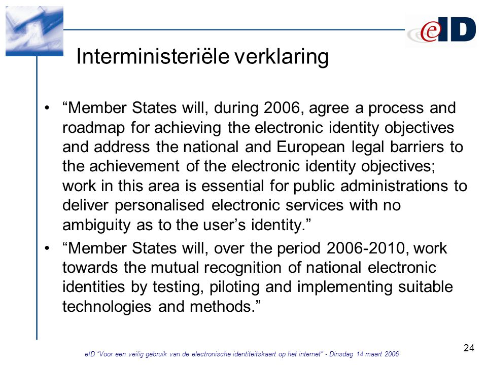 eID Voor een veilig gebruik van de electronische identiteitskaart op het internet - Dinsdag 14 maart 2006 24 Interministeriële verklaring Member States will, during 2006, agree a process and roadmap for achieving the electronic identity objectives and address the national and European legal barriers to the achievement of the electronic identity objectives; work in this area is essential for public administrations to deliver personalised electronic services with no ambiguity as to the user's identity. Member States will, over the period 2006-2010, work towards the mutual recognition of national electronic identities by testing, piloting and implementing suitable technologies and methods.